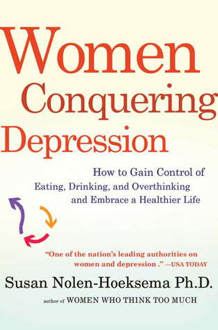 Women Conquering Depression: How to Gain Control of Eating, Drinking, and Overthinking and Embrace a Healthier Life Susan Nolen-Hoeksema