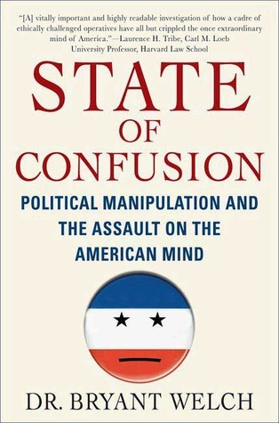 State of Confusion: Political Manipulation and the Assault on the American Mind  by  Bryant Welch