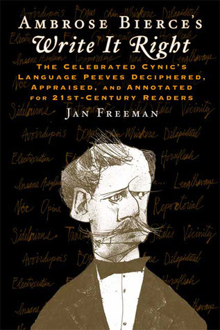 Ambrose Bierces Write It Right: The Celebrated Cynics Language Peeves Deciphered, Appraised, and Annotated for 21st-Century Readers Ambrose Bierce