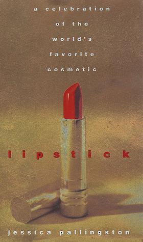 Lipstick: A Celebration of the Worlds Favorite Cosmetic Jessica Pallingston