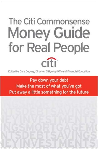 The Citi Commonsense Money Guide for Real People: Pay Down Your Debt, Make the Most of What Youve Got, Put Away a Little Something for the Future Dara Duguay