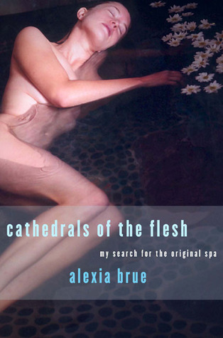 Cathedrals of the Flesh: In Search of The Perfect Bath Alexia Brue