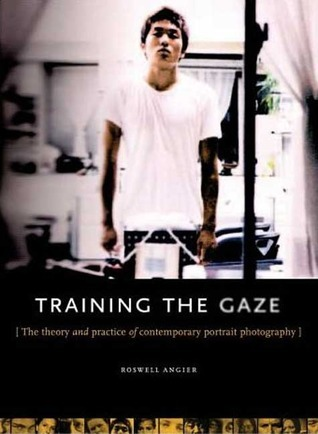 Train Your Gaze: The Theory and Practice of the Comtemporary Portrait Roswell Angier