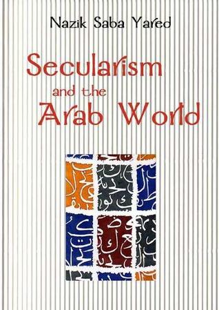Secularism And The Arab World  by  Nazik Saba Yared