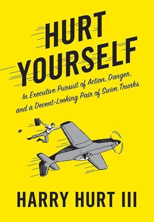 Hurt Yourself: In Executive Pursuit of Action, Danger, and a Decent-Looking Pair of Swim Trunks  by  Harry Hurt III