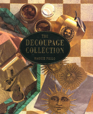 The Decoupage Collection: New Ideas & Techniques for Stylish Effects Maggie Philo
