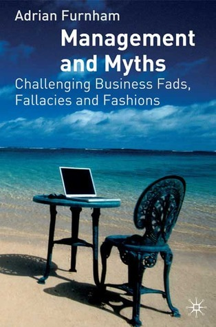 Management and Myths: Challenging the Fads, Fallacies and Fashions Adrian Furnham