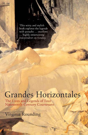 Grandes Horizontales: The Lives and Legends of Four Nineteenth-Century Courtesans  by  Virginia Rounding