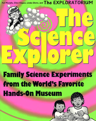 The Science Explorer: The Best Family Activities and Experiments from the Worlds Favorite Hands-On Science Museum Pat Murphy