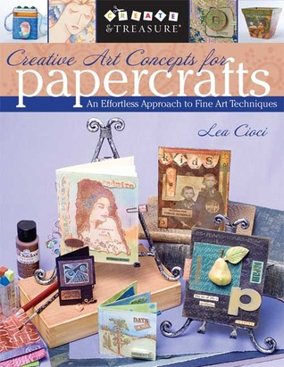 Creative Art Concepts for Papercrafts: An Effortless Approach to Fine Arts Techniques  by  Lea Cioci