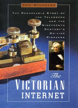 The Victorian Internet: The Remarkable Story of the Telegraph and the Nineteenth Centurys On-Line Pioneers  by  Tom Standage