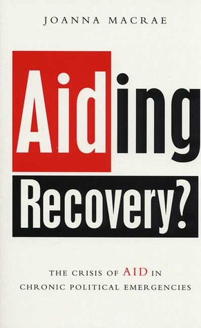 Aiding Recovery?: The Crisis Of Aid In Chronic Political Emergencies  by  Joanna Macrae