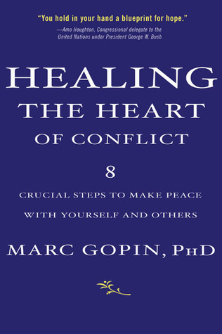 Healing the Heart of Conflict: 8 Crucial Steps to Making Peace with Yourself and Others Marc Gopin