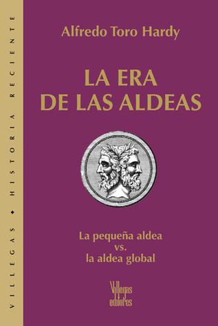 La era de las aldeas: La pequena aldea vs. la aldea global Alfredo Toro Hardy