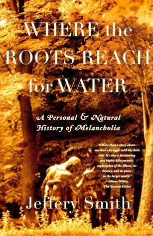 Where the Roots Reach for Water: A Personal and Natural History of Melancholia  by  Jeffery Smith
