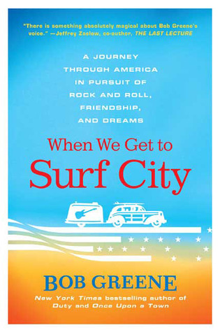 When We Get to Surf City: A Journey Through America in Pursuit of Rock and Roll, Friendship, and Dreams Bob  Greene