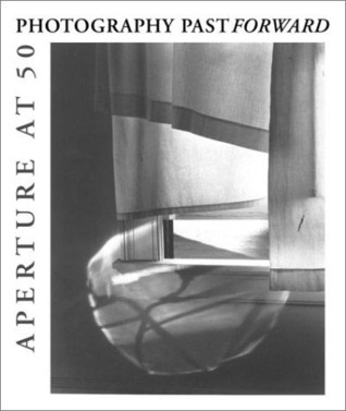 Photography Past Forward: Aperture at 50  by  Richard H. Cravens