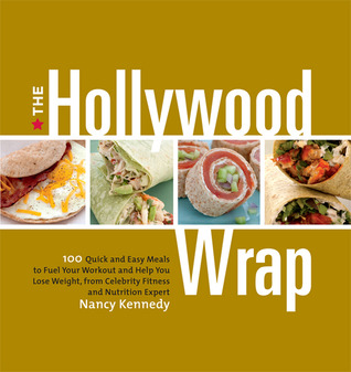 The Hollywood Wrap: 100 Quick and Easy Meals to Fuel Your Workout and Help You Lose Weight, from Celebrity Fitness and Nutrition Expert  by  Nancy Kennedy
