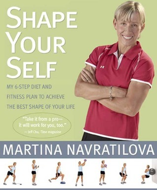 Shape Your Self: My 6-Step Diet and Fitness Plan to Achieve the Best Shape of Your Life  by  Martina Navratilova