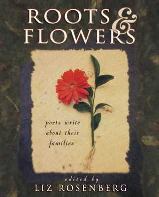 Roots and Flowers: Poets Write About Their Families  by  Liz Rosenberg