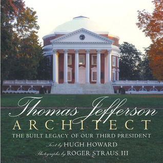 Thomas Jefferson, Architect: The Built Legacy of Our Third President  by  Hugh Howard