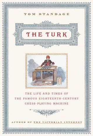 The Turk: The Life and Times of the Famous 19th Century Chess-Playing Machine Tom Standage