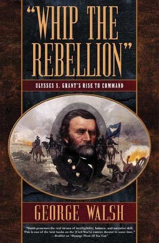 Whip the Rebellion: Ulysses S. Grants Rise to Command  by  George Walsh