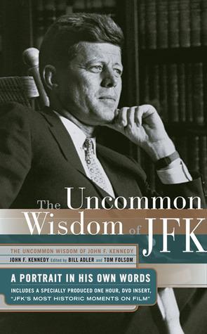 Uncommon Wisdom of John F. Kennedy: A Portrait in His Own Words  by  John F. Kennedy