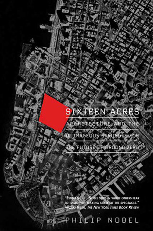 Sixteen Acres: Architecture and the Outrageous Struggle for the Future of Ground Zero  by  Philip Nobel