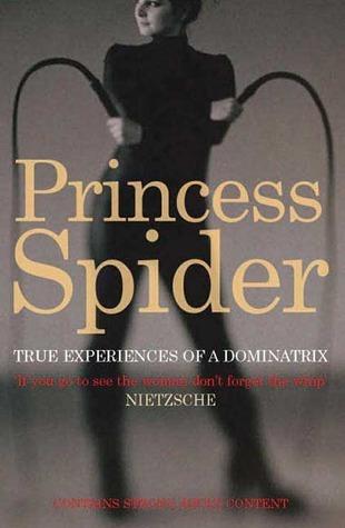 Princess Spider: True Experiences of a Dominatrix  by  Princess Spider