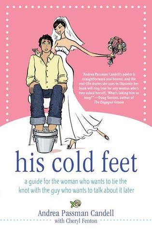 His Cold Feet: A Guide for the Woman Who Wants to Tie the Knot with the Guy Who Wants to Talk About It Later Andrea Passman Candell