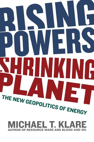 Rising Powers, Shrinking Planet: The New Geopolitics of Energy  by  Michael T. Klare