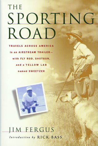The Sporting Road: Travels Across America in an Airstream Trailer--with Fly Rod, Shotgun, and a Yellow Lab Named Sweetzer Jim Fergus