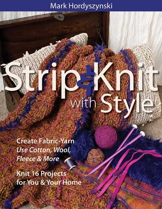 Strip & Knit with Style: Create Fabric-Yarn Use Cotton, Wool, Fleece & More Knit 16 Projects for You & Your Home Mark Hordyszynski