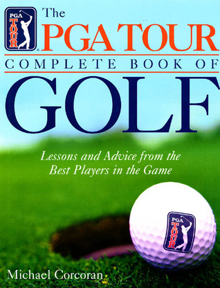 PGA Tour Complete Book of Golf: Lessons and Advice from the Best Players of the Game  by  Michael Corcoran