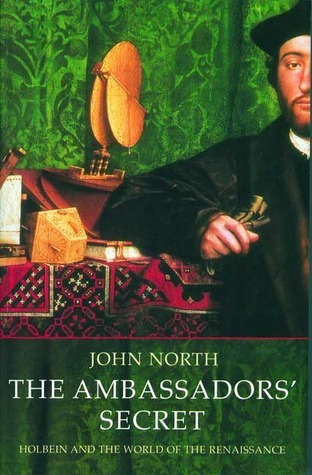 The Ambassadors Secret: Holbein and the World of the Renaissance  by  John  North