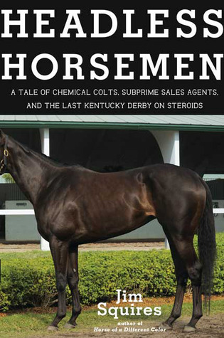 Headless Horsemen: A Tale of Chemical Colts, Subprime Sales Agents, and the Last Kentucky Derby on Steroids  by  Jim Squires