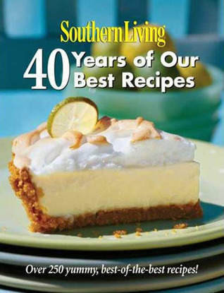Southern Living: 40 Years of Our Best Recipes: Over 250 Great-Tasting, Tried-and-True Southern Recipes Southern Living Magazine
