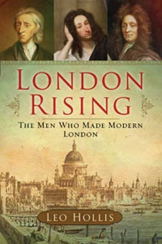 London Rising: The Men Who Made Modern London Leo Hollis