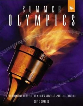 Summer Olympics: The Definitive Guide to the Worlds Greatest Sports Celebration  by  Clive Gifford