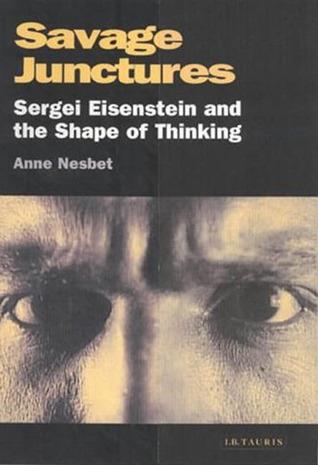 Savage Junctures: Sergei Eisenstein And The Shape Of Thinking Anne Nesbet