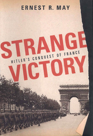 Strange Victory: Hitlers Conquest of France  by  Ernest R. May