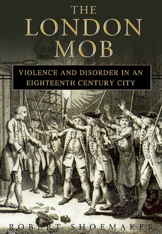 London Mob: Violence and Disorder in Eighteenth-Century England  by  Robert Shoemaker