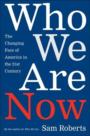 Who We Are Now: The Changing Face of America in the 21st Century Sam Roberts