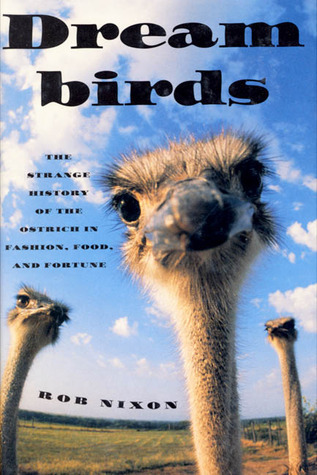 Dreambirds: The Strange History of the Ostrich in Fashion, Food, and Fortune  by  Rob Nixon