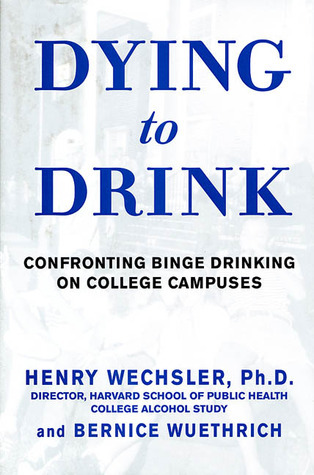 Dying to Drink: Confronting a National Epidemic of College Binge Drinking Henry Wechsler