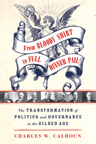 From Bloody Shirt to Full Dinner Pail: The Transformation of Politics and Governance in the Gilded Age  by  Charles W. Calhoun