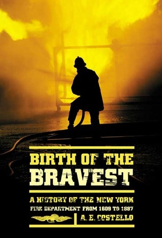 Birth of the Bravest: A History of the New York Fire Department From 1609 To 1887  by  A.E. Costello