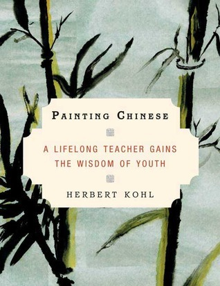 Painting Chinese: A Lifelong Teacher Gains the Wisdom of Youth  by  Herbert R. Kohl