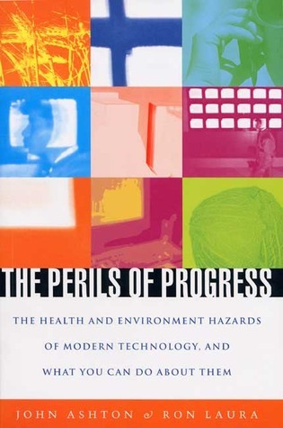 The Perils of Progress: The Health and Environmental Hazards of Modern Technology and What You Can Do about Them John Ashton